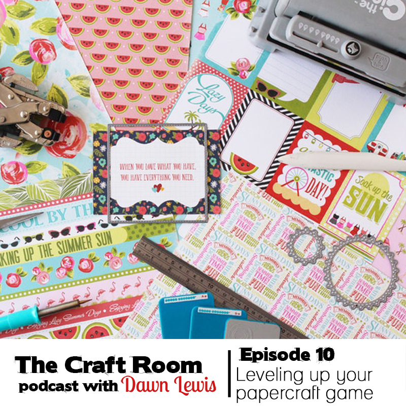 The Craft Room Podcast, Episode 10 - Leveling up your papercrafting