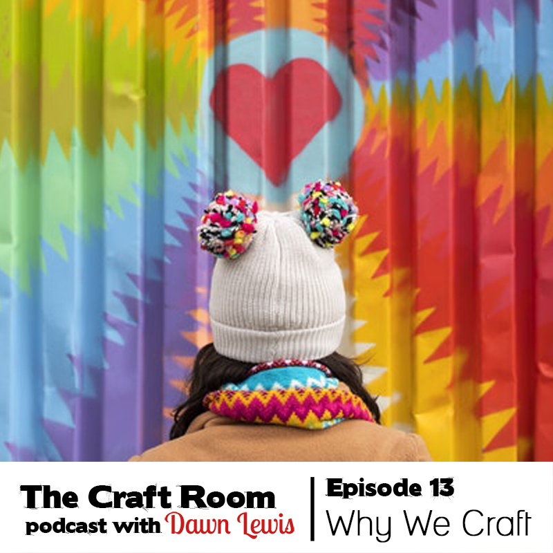 The Craft Room Podcast Episode 13, Why We Craft